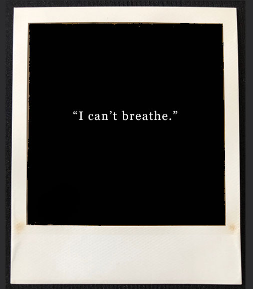 "polaroid film blacked out with words ""I can't breathe"" in the center"